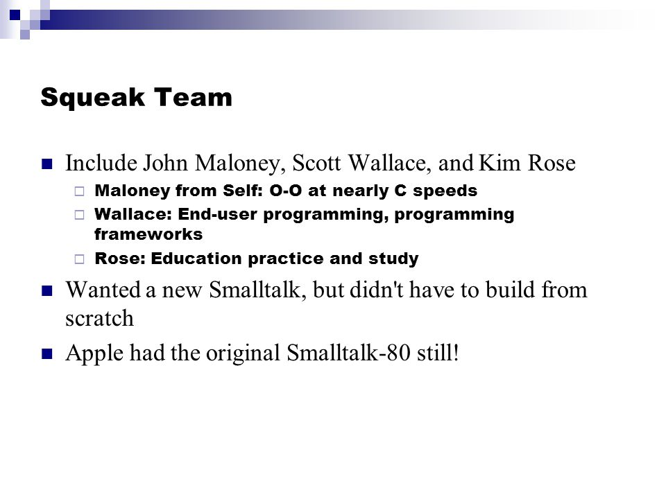 Squeak Team Include John Maloney, Scott Wallace, and Kim Rose Maloney from Self: O-O at nearly C speeds Wallace: End-user programming, programming frameworks Rose: Education practice and study Wanted a new Smalltalk, but didn t have to build from scratch Apple had the original Smalltalk-80 still!
