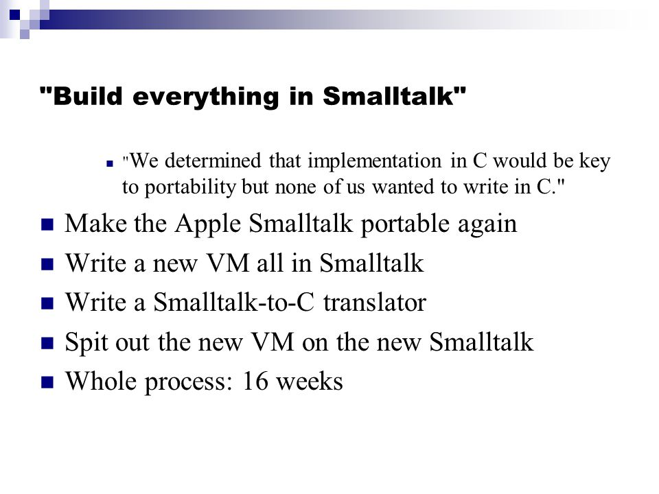Build everything in Smalltalk We determined that implementation in C would be key to portability but none of us wanted to write in C. Make the Apple Smalltalk portable again Write a new VM all in Smalltalk Write a Smalltalk-to-C translator Spit out the new VM on the new Smalltalk Whole process: 16 weeks