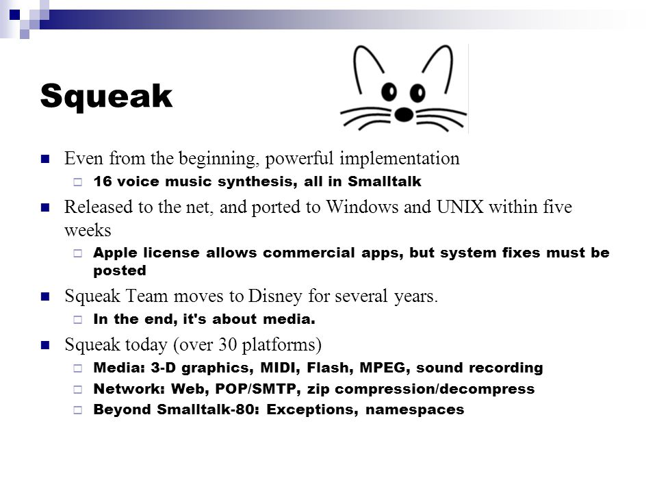 Squeak Even from the beginning, powerful implementation 16 voice music synthesis, all in Smalltalk Released to the net, and ported to Windows and UNIX
