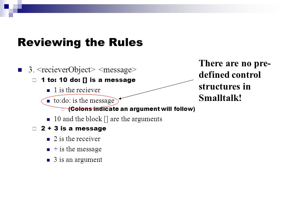 Reviewing the Rules 3. 1 to: 10 do: [] is a message 1 is the reciever to:do: is the message (Colons indicate an argument will follow) 10 and the block
