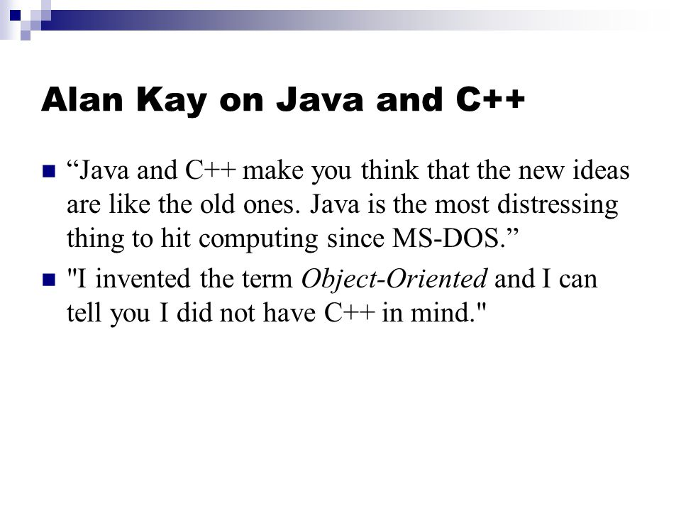 Alan Kay on Java and C++ Java and C++ make you think that the new ideas are like the old ones. Java is the most distressing thing to hit computing sin