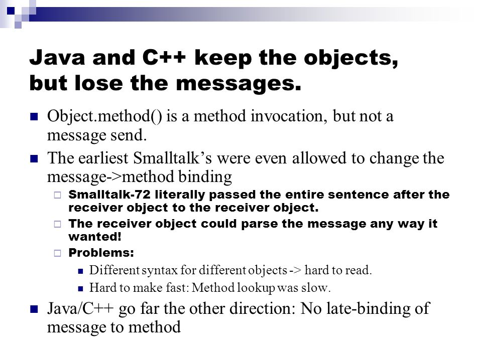 Java and C++ keep the objects, but lose the messages. Object.method() is a method invocation, but not a message send. The earliest Smalltalks were eve
