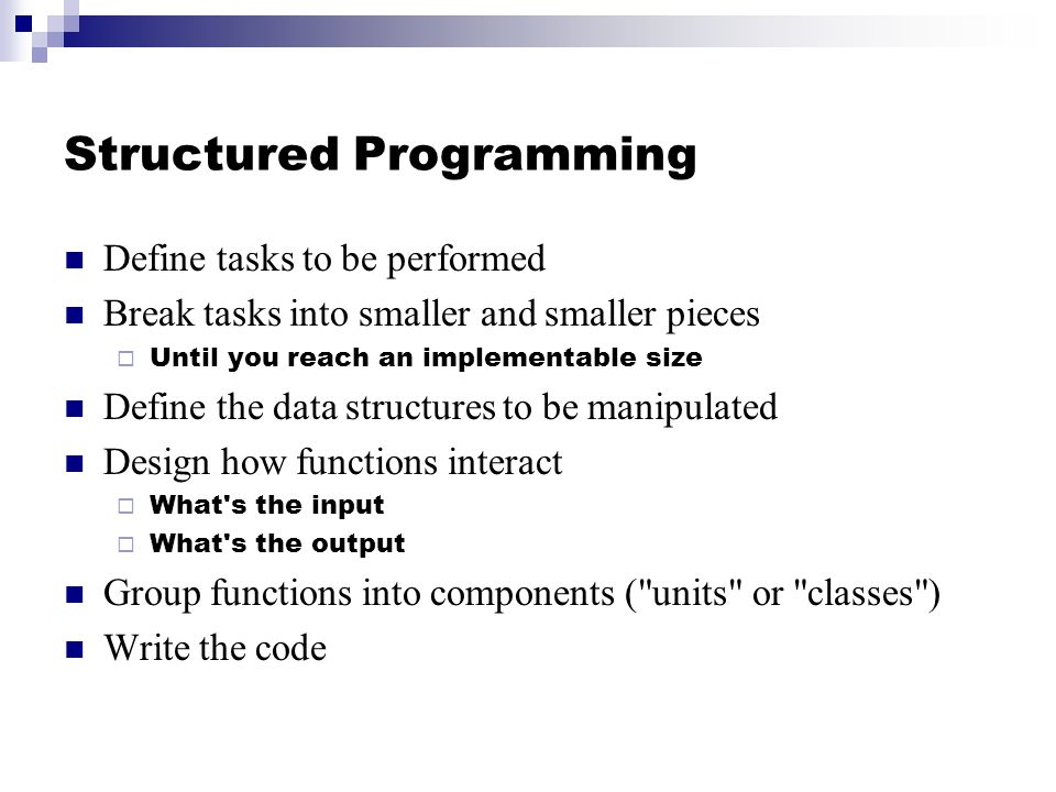Structured Programming Define tasks to be performed Break tasks into smaller and smaller pieces Until you reach an implementable size Define the data