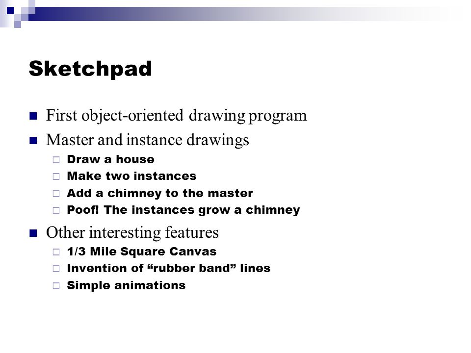 Sketchpad First object-oriented drawing program Master and instance drawings Draw a house Make two instances Add a chimney to the master Poof.