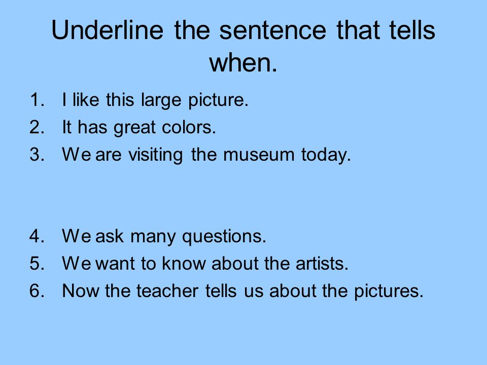Underline the sentence that tells when. 1.I like this large picture. 2.It has great colors. 3.We are visiting the museum today. 4.We ask many question