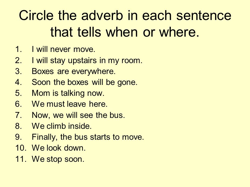 Circle the adverb in each sentence that tells when or where. 1.I will never move. 2.I will stay upstairs in my room. 3.Boxes are everywhere. 4.Soon th