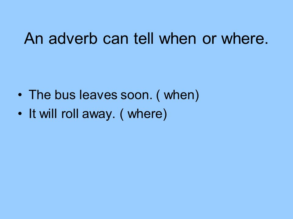 An adverb can tell when or where. The bus leaves soon. ( when) It will roll away. ( where)
