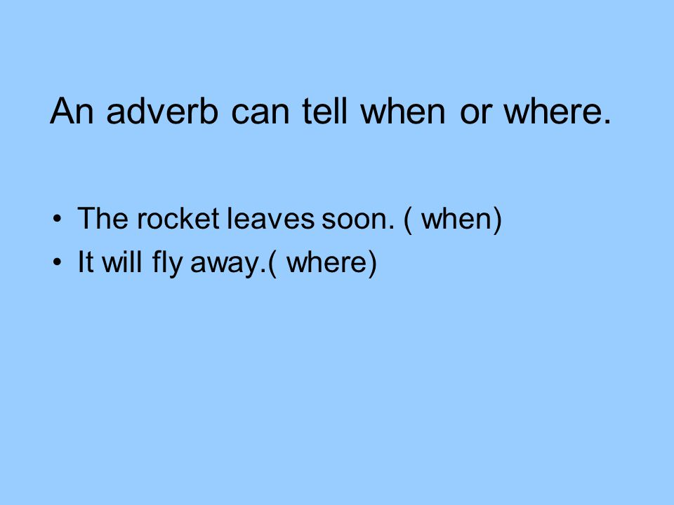 An adverb can tell when or where. The rocket leaves soon. ( when) It will fly away.( where)