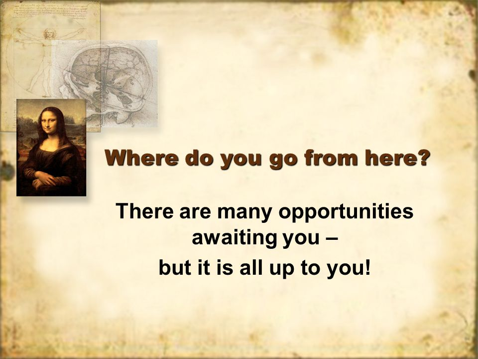 Where do you go from here. There are many opportunities awaiting you – but it is all up to you.