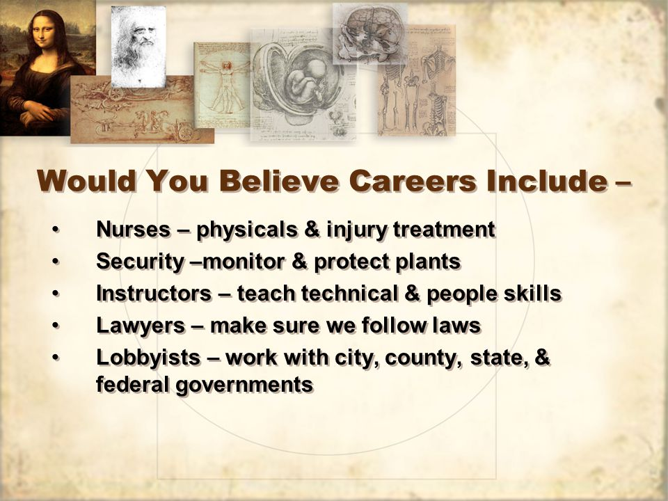 Would You Believe Careers Include – Nurses – physicals & injury treatment Security –monitor & protect plants Instructors – teach technical & people skills Lawyers – make sure we follow laws Lobbyists – work with city, county, state, & federal governments Nurses – physicals & injury treatment Security –monitor & protect plants Instructors – teach technical & people skills Lawyers – make sure we follow laws Lobbyists – work with city, county, state, & federal governments