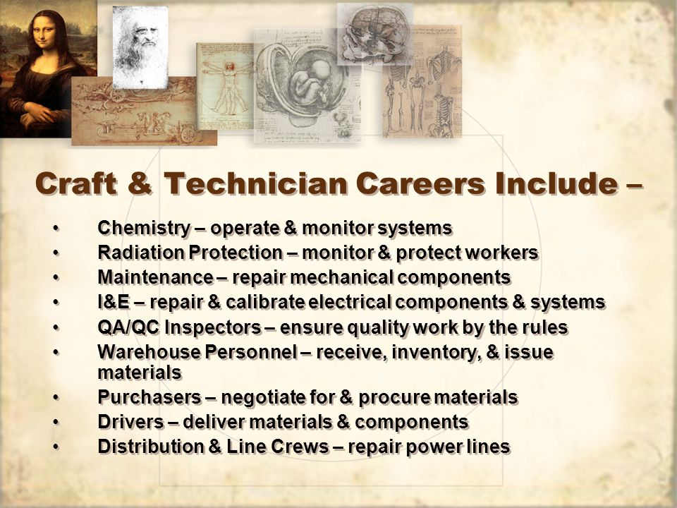 Craft & Technician Careers Include – Chemistry – operate & monitor systems Radiation Protection – monitor & protect workers Maintenance – repair mechanical components I&E – repair & calibrate electrical components & systems QA/QC Inspectors – ensure quality work by the rules Warehouse Personnel – receive, inventory, & issue materials Purchasers – negotiate for & procure materials Drivers – deliver materials & components Distribution & Line Crews – repair power lines Chemistry – operate & monitor systems Radiation Protection – monitor & protect workers Maintenance – repair mechanical components I&E – repair & calibrate electrical components & systems QA/QC Inspectors – ensure quality work by the rules Warehouse Personnel – receive, inventory, & issue materials Purchasers – negotiate for & procure materials Drivers – deliver materials & components Distribution & Line Crews – repair power lines