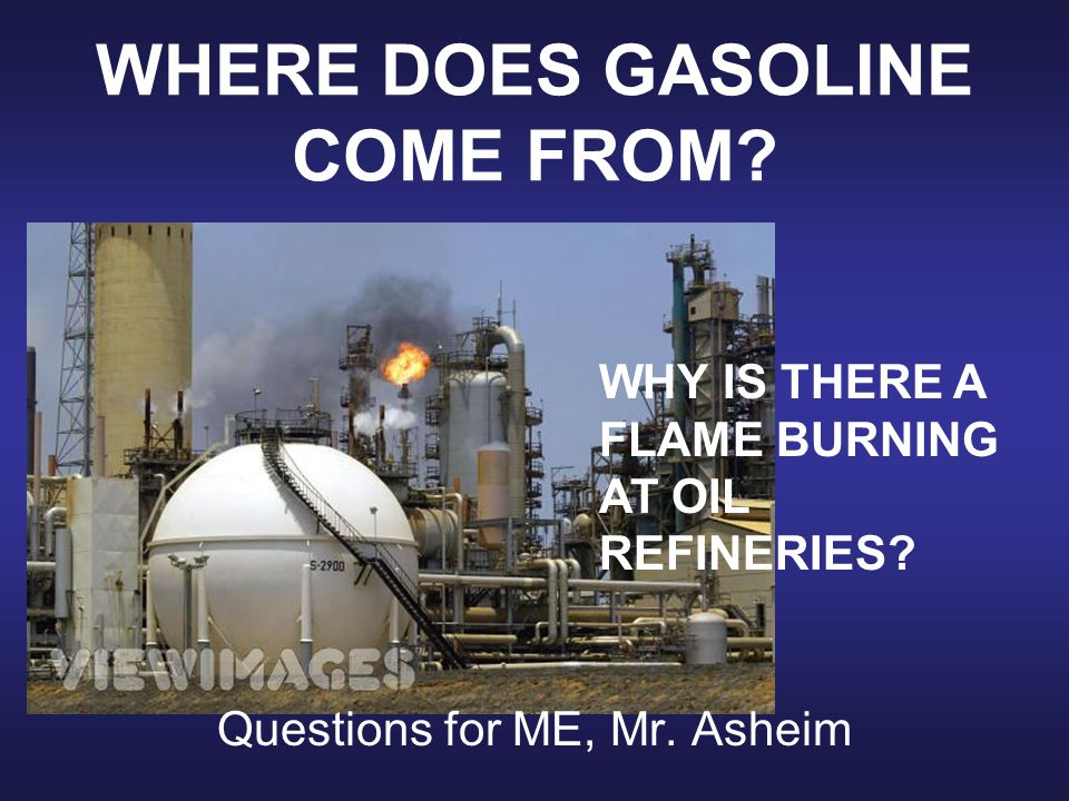 WHERE DOES GASOLINE COME FROM.Questions for ME, Mr.