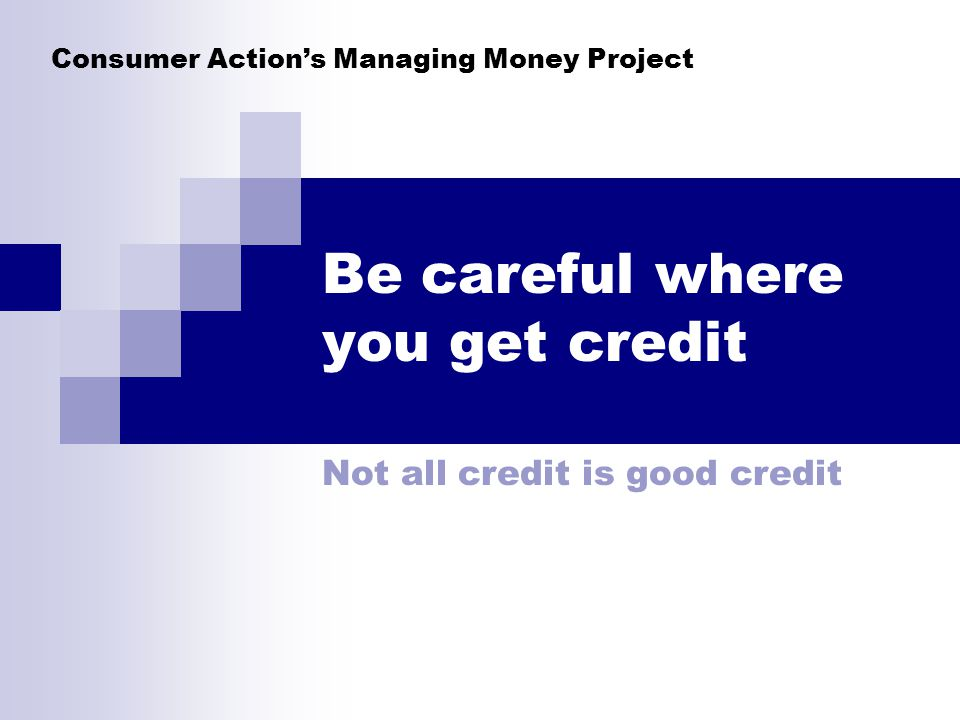 Consumer Actions Managing Money Project Be careful where you get credit Not all credit is good credit
