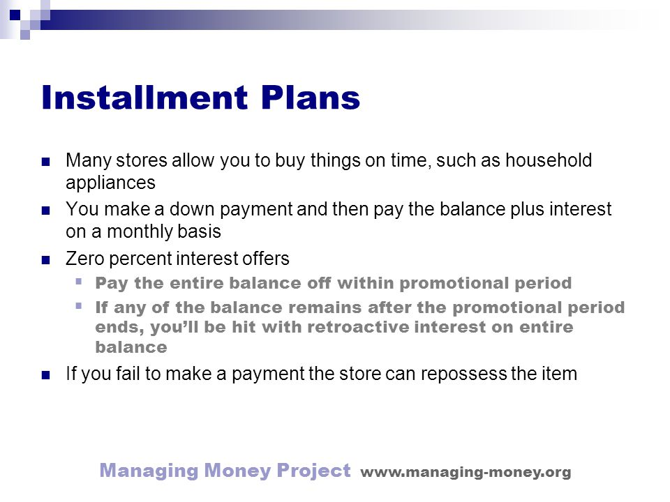 Managing Money Project www.managing-money.org Installment Plans Many stores allow you to buy things on time, such as household appliances You make a down payment and then pay the balance plus interest on a monthly basis Zero percent interest offers Pay the entire balance off within promotional period If any of the balance remains after the promotional period ends, youll be hit with retroactive interest on entire balance If you fail to make a payment the store can repossess the item