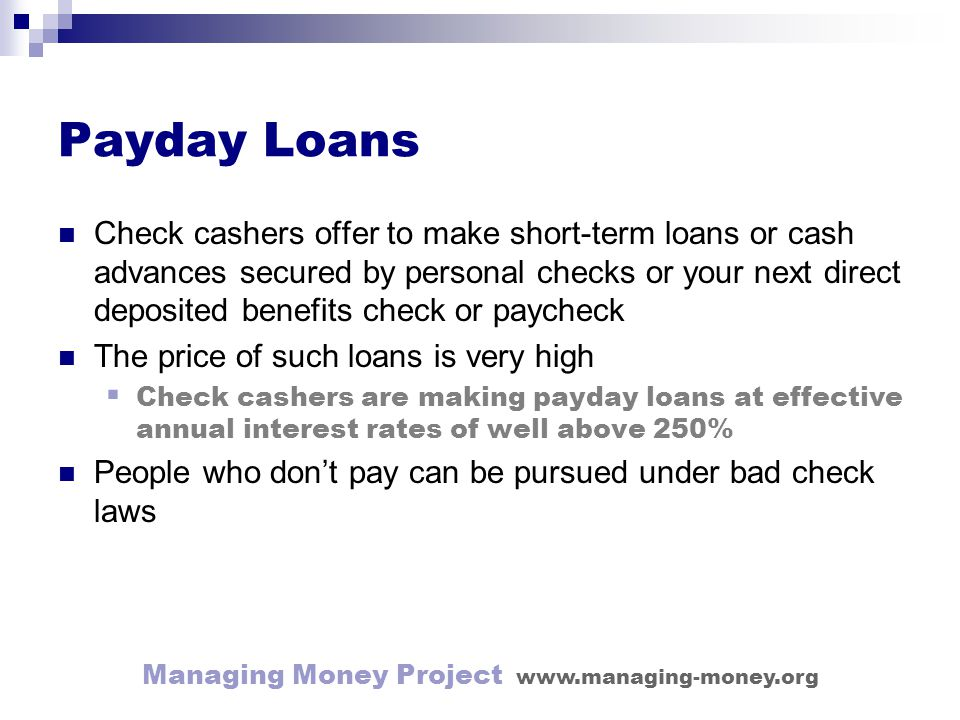 Managing Money Project www.managing-money.org Payday Loans Check cashers offer to make short-term loans or cash advances secured by personal checks or your next direct deposited benefits check or paycheck The price of such loans is very high Check cashers are making payday loans at effective annual interest rates of well above 250% People who dont pay can be pursued under bad check laws