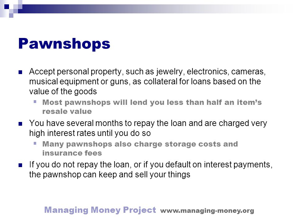 Managing Money Project www.managing-money.org Pawnshops Accept personal property, such as jewelry, electronics, cameras, musical equipment or guns, as collateral for loans based on the value of the goods Most pawnshops will lend you less than half an items resale value You have several months to repay the loan and are charged very high interest rates until you do so Many pawnshops also charge storage costs and insurance fees If you do not repay the loan, or if you default on interest payments, the pawnshop can keep and sell your things