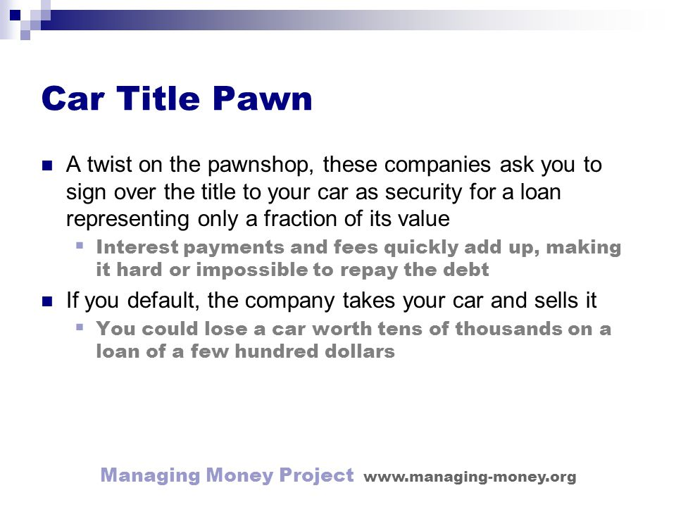 Managing Money Project www.managing-money.org Car Title Pawn A twist on the pawnshop, these companies ask you to sign over the title to your car as security for a loan representing only a fraction of its value Interest payments and fees quickly add up, making it hard or impossible to repay the debt If you default, the company takes your car and sells it You could lose a car worth tens of thousands on a loan of a few hundred dollars