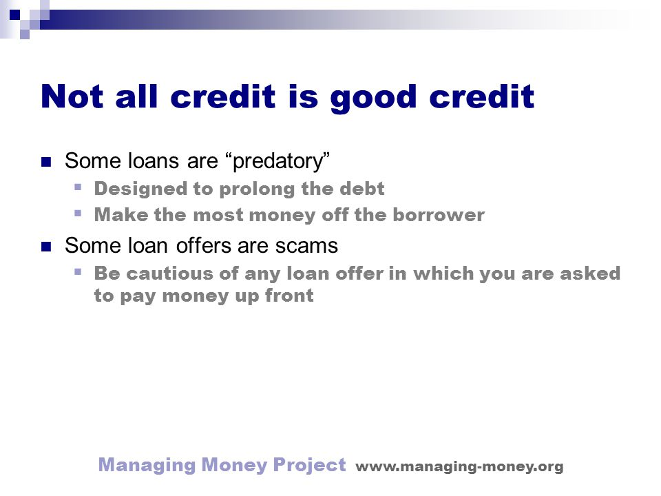 Managing Money Project www.managing-money.org Not all credit is good credit Some loans are predatory Designed to prolong the debt Make the most money off the borrower Some loan offers are scams Be cautious of any loan offer in which you are asked to pay money up front
