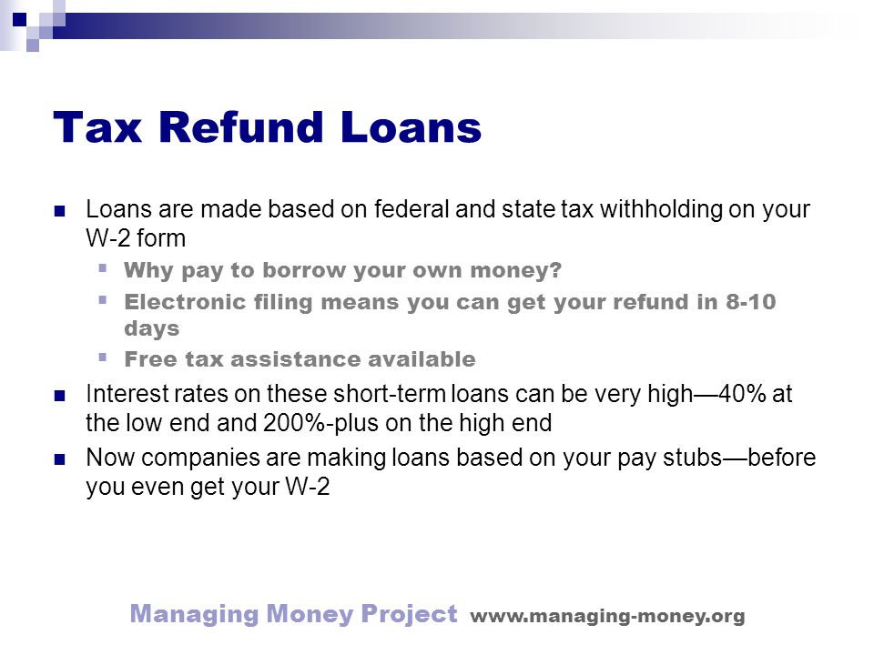 Managing Money Project www.managing-money.org Tax Refund Loans Loans are made based on federal and state tax withholding on your W-2 form Why pay to borrow your own money.