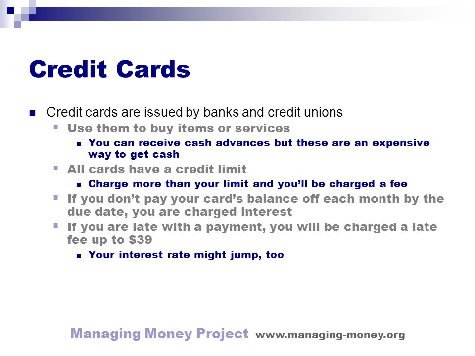 Managing Money Project www.managing-money.org Credit Cards Credit cards are issued by banks and credit unions Use them to buy items or services You can receive cash advances but these are an expensive way to get cash All cards have a credit limit Charge more than your limit and youll be charged a fee If you dont pay your cards balance off each month by the due date, you are charged interest If you are late with a payment, you will be charged a late fee up to $39 Your interest rate might jump, too