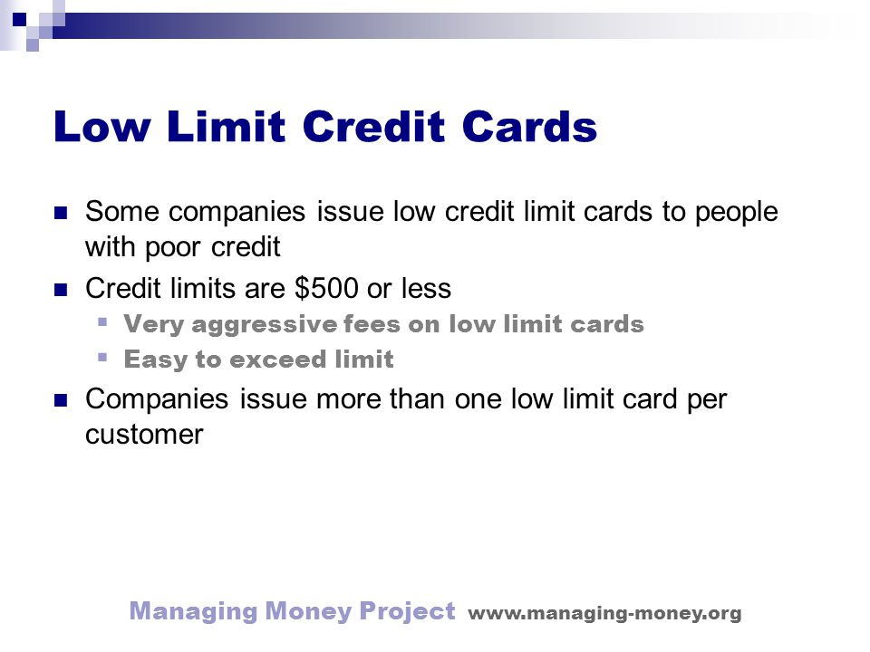 Managing Money Project www.managing-money.org Low Limit Credit Cards Some companies issue low credit limit cards to people with poor credit Credit limits are $500 or less Very aggressive fees on low limit cards Easy to exceed limit Companies issue more than one low limit card per customer