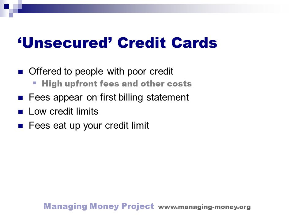 Managing Money Project www.managing-money.org Unsecured Credit Cards Offered to people with poor credit High upfront fees and other costs Fees appear on first billing statement Low credit limits Fees eat up your credit limit