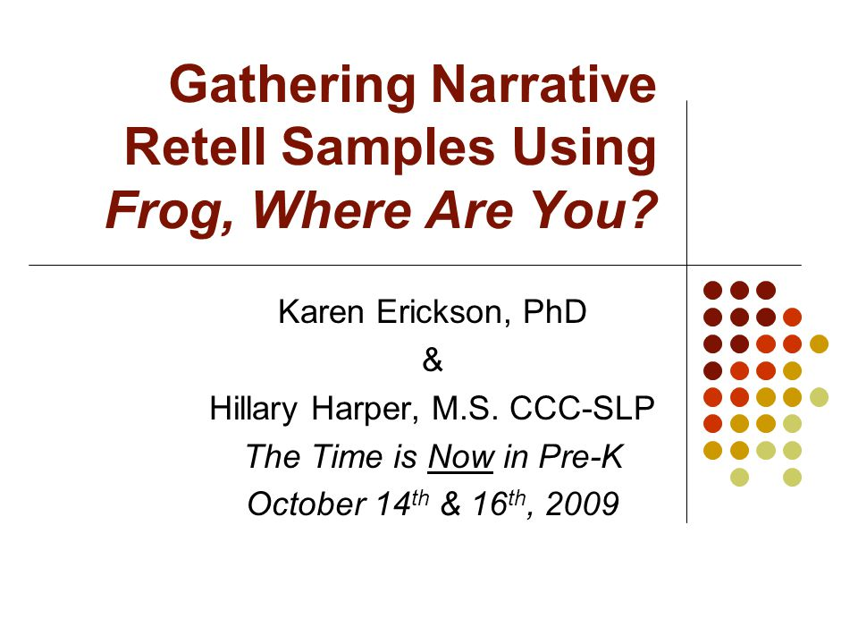 Gathering Narrative Retell Samples Using Frog, Where Are You? Karen Erickson, PhD & Hillary Harper, M.S. CCC-SLP The Time is Now in Pre-K October 14 t
