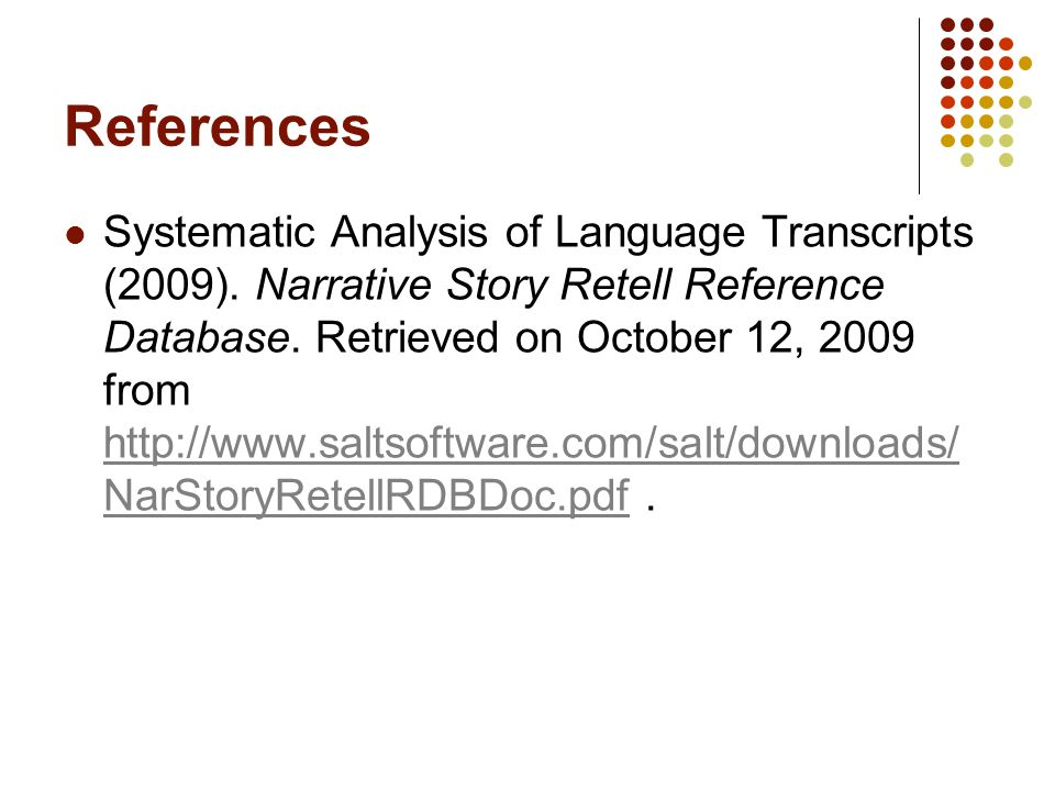References Systematic Analysis of Language Transcripts (2009). Narrative Story Retell Reference Database. Retrieved on October 12, 2009 from http://ww