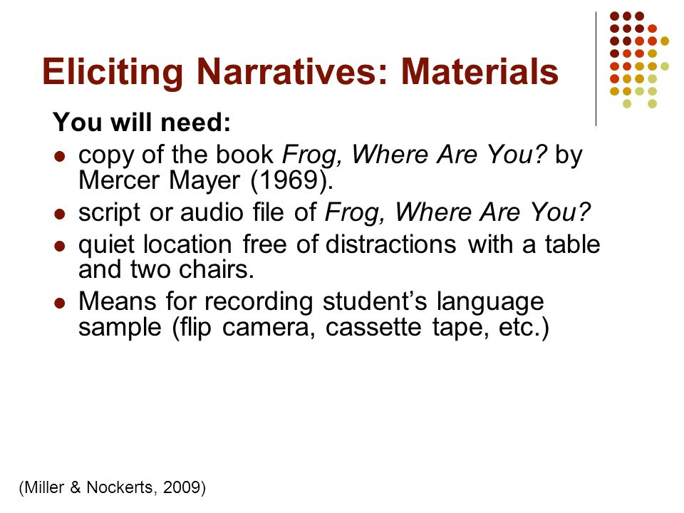 Eliciting Narratives: Materials You will need: copy of the book Frog, Where Are You? by Mercer Mayer (1969). script or audio file of Frog, Where Are Y