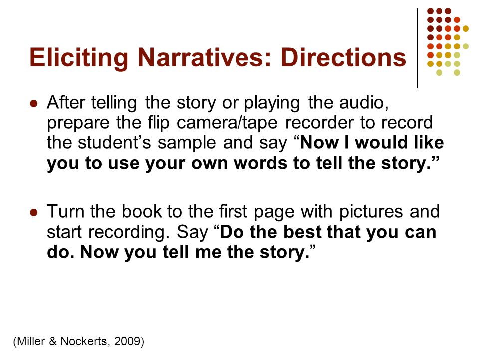 Eliciting Narratives: Directions After telling the story or playing the audio, prepare the flip camera/tape recorder to record the students sample and