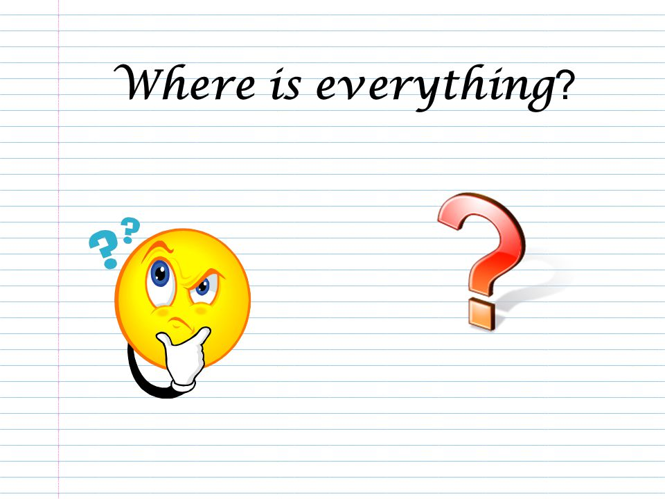Where is everything ?
