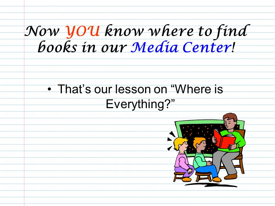 Now YOU know where to find books in our Media Center! Thats our lesson on Where is Everything?
