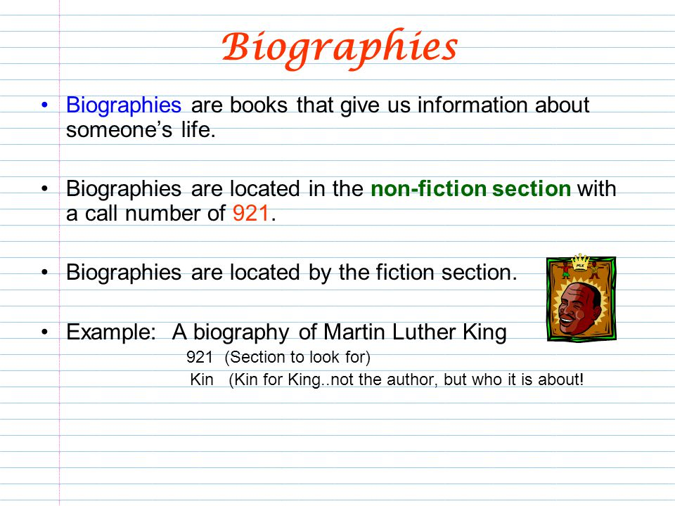 Biographies Biographies are books that give us information about someones life. Biographies are located in the non-fiction section with a call number