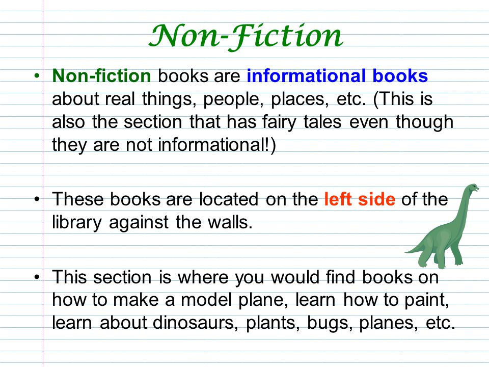 Non-Fiction Non-fiction books are informational books about real things, people, places, etc. (This is also the section that has fairy tales even thou