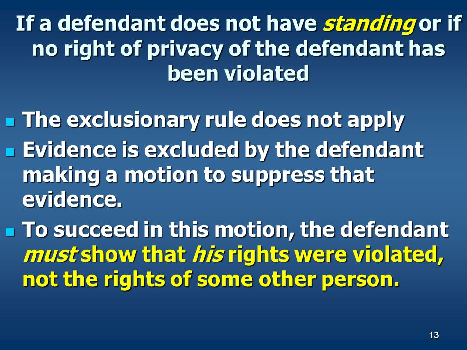 13 If a defendant does not have standing or if no right of privacy of the defendant has been violated The exclusionary rule does not apply The exclusi