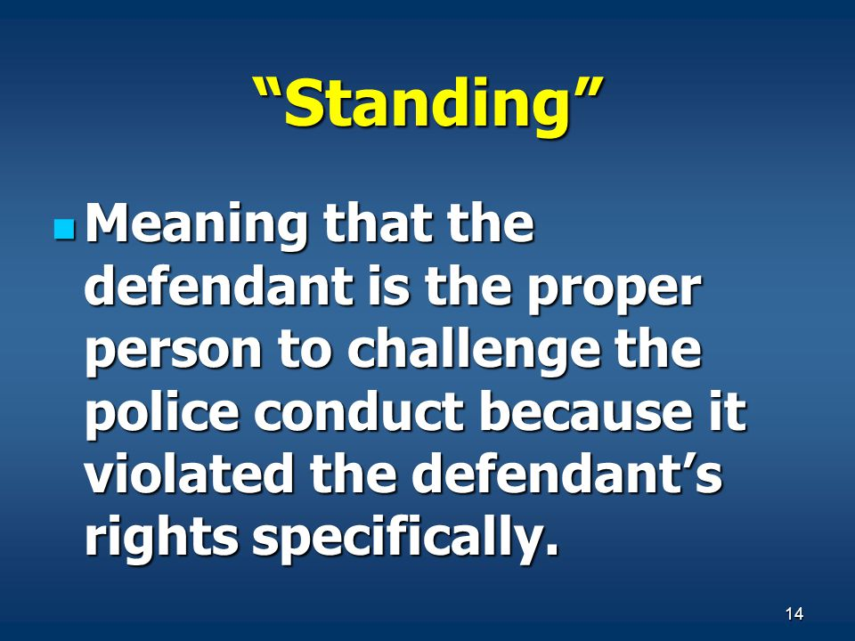 14 Standing Meaning that the defendant is the proper person to challenge the police conduct because it violated the defendants rights specifically. Me