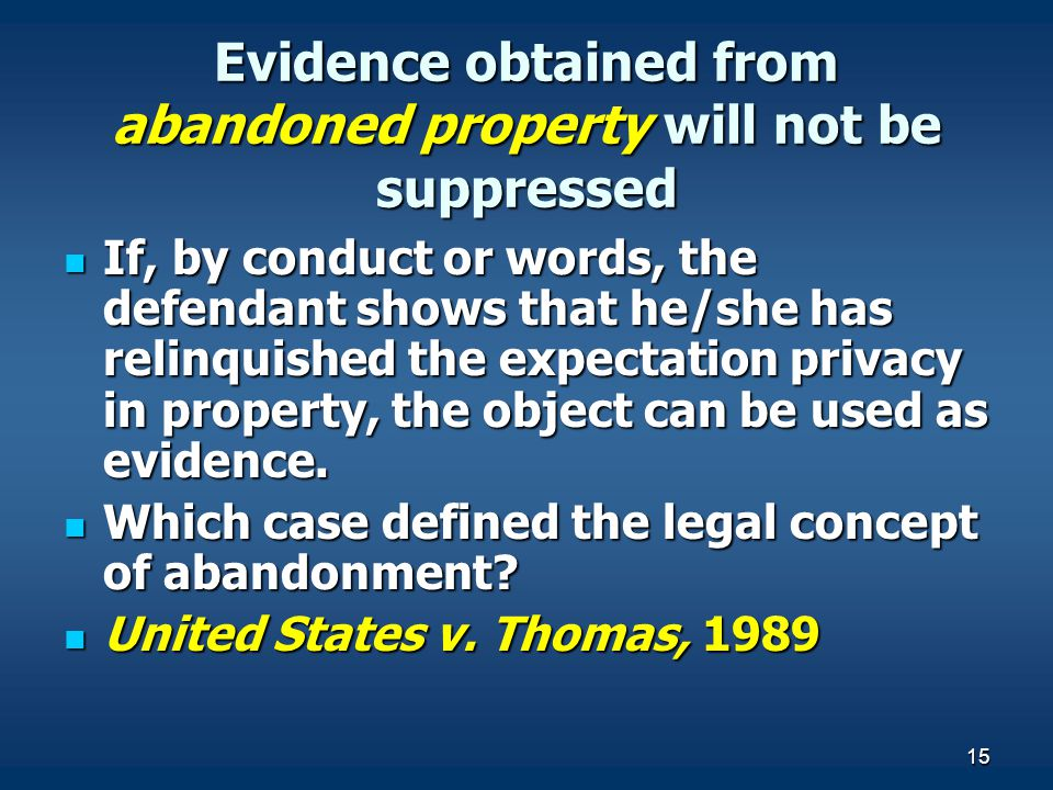 15 Evidence obtained from abandoned property will not be suppressed If, by conduct or words, the defendant shows that he/she has relinquished the expe