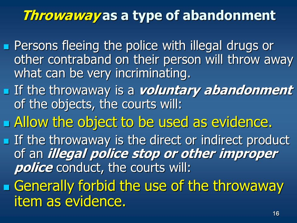 16 Throwaway as a type of abandonment Persons fleeing the police with illegal drugs or other contraband on their person will throw away what can be ve