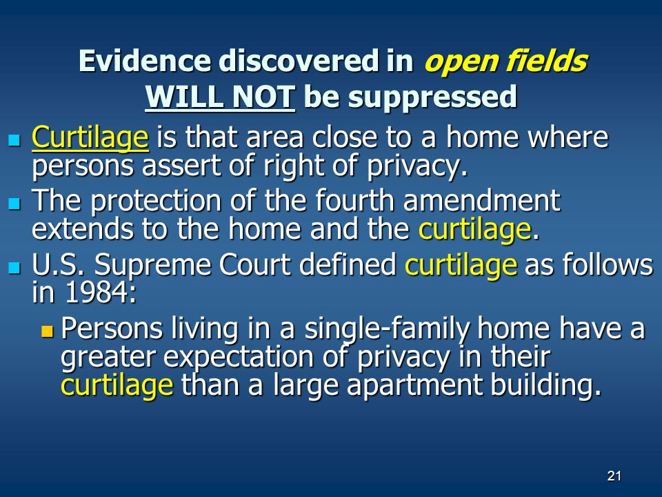 21 Evidence discovered in open fields WILL NOT be suppressed Curtilage is that area close to a home where persons assert of right of privacy. Curtilag