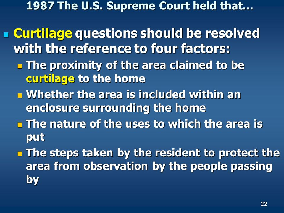 22 1987 The U.S. Supreme Court held that… Curtilage questions should be resolved with the reference to four factors: Curtilage questions should be res