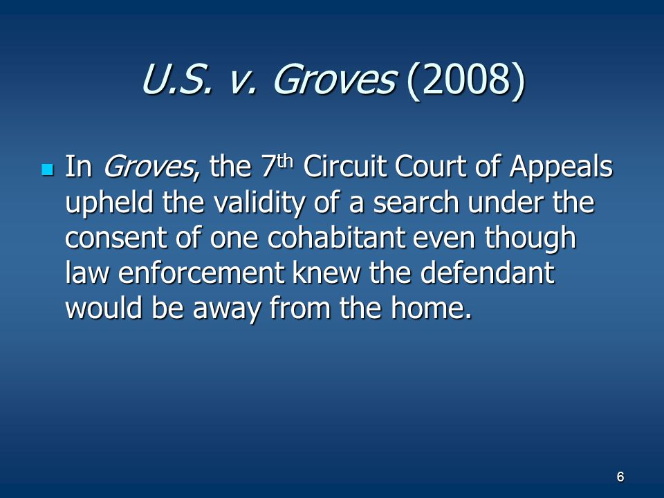 6 U.S. v. Groves (2008) In Groves, the 7 th Circuit Court of Appeals upheld the validity of a search under the consent of one cohabitant even though l