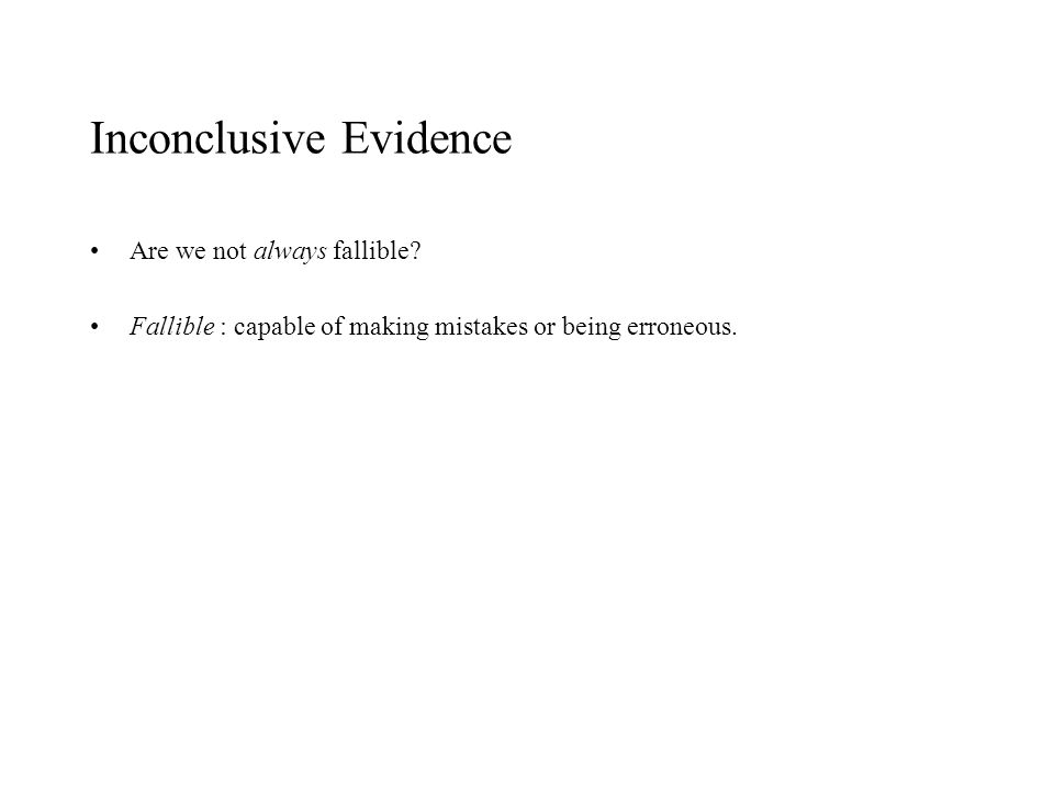 Inconclusive Evidence Are we not always fallible? Fallible : capable of making mistakes or being erroneous.