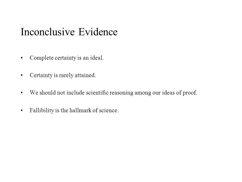 Inconclusive Evidence Complete certainty is an ideal. Certainty is rarely attained. We should not include scientific reasoning among our ideas of proo