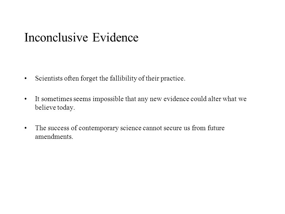 Inconclusive Evidence Scientists often forget the fallibility of their practice. It sometimes seems impossible that any new evidence could alter what