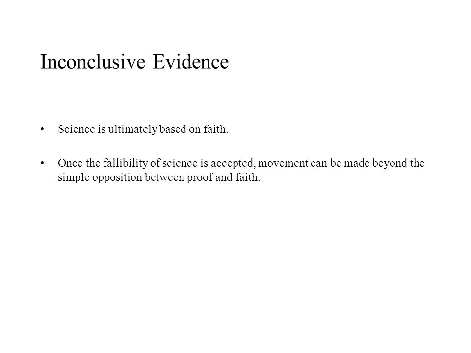 Inconclusive Evidence Science is ultimately based on faith. Once the fallibility of science is accepted, movement can be made beyond the simple opposi