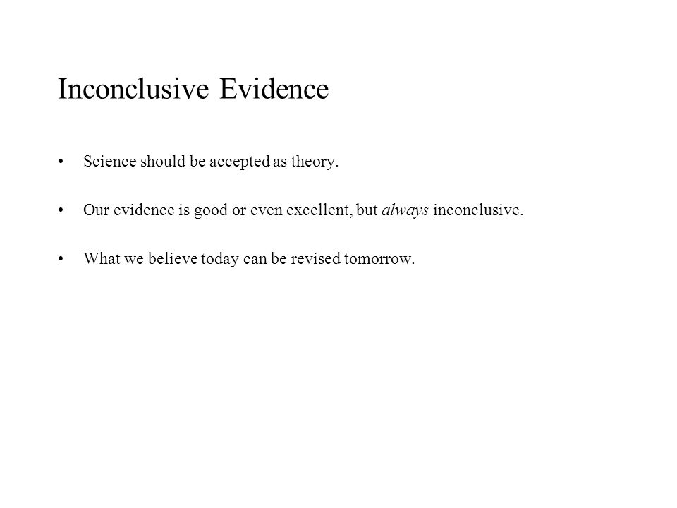 Inconclusive Evidence Science should be accepted as theory. Our evidence is good or even excellent, but always inconclusive. What we believe today can