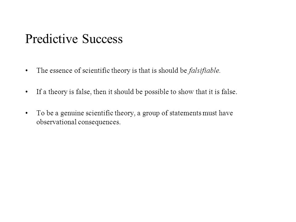 Predictive Success The essence of scientific theory is that is should be falsifiable. If a theory is false, then it should be possible to show that it