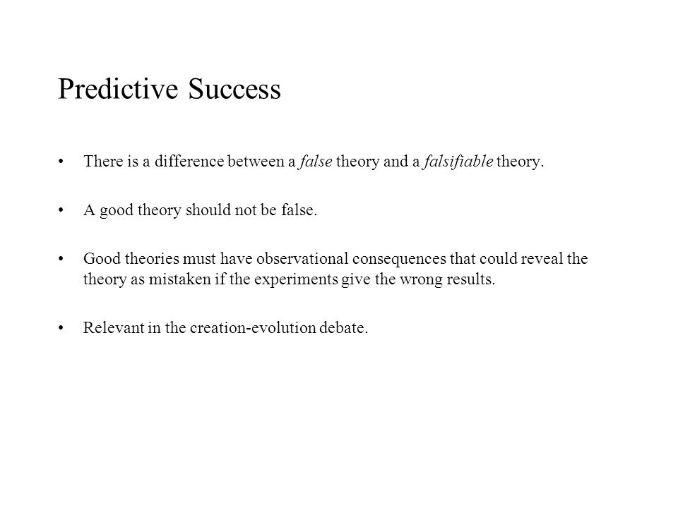 Predictive Success There is a difference between a false theory and a falsifiable theory. A good theory should not be false. Good theories must have o