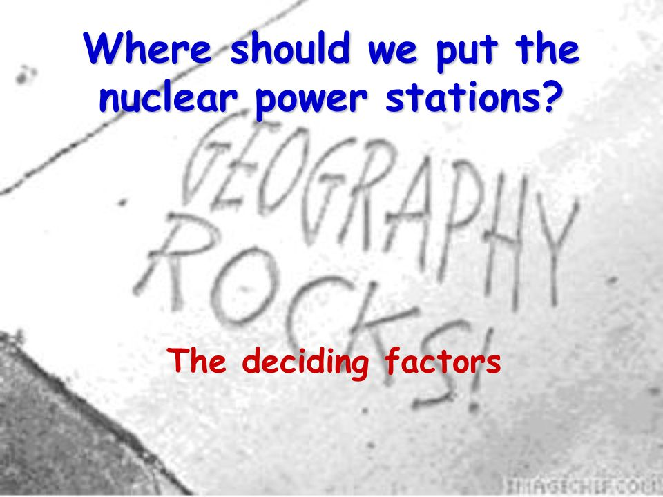 Where should we put the nuclear power stations The deciding factors