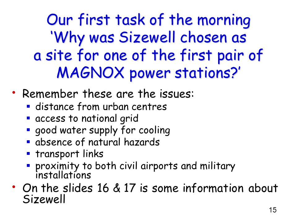 15 Our first task of the morning Why was Sizewell chosen as a site for one of the first pair of MAGNOX power stations.